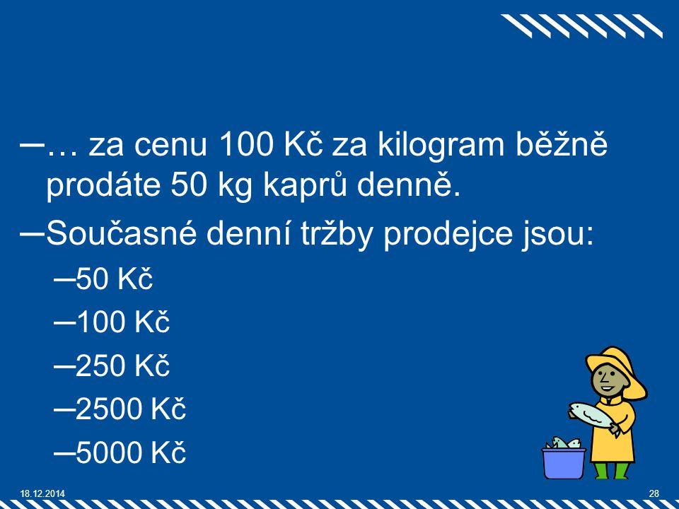 ─… za cenu 100 Kč za kilogram běžně prodáte 50 kg kaprů denně. ─Současné denní tržby prodejce jsou: ─50 Kč ─100 Kč ─250 Kč ─2500 Kč ─5000 Kč 18.12.201