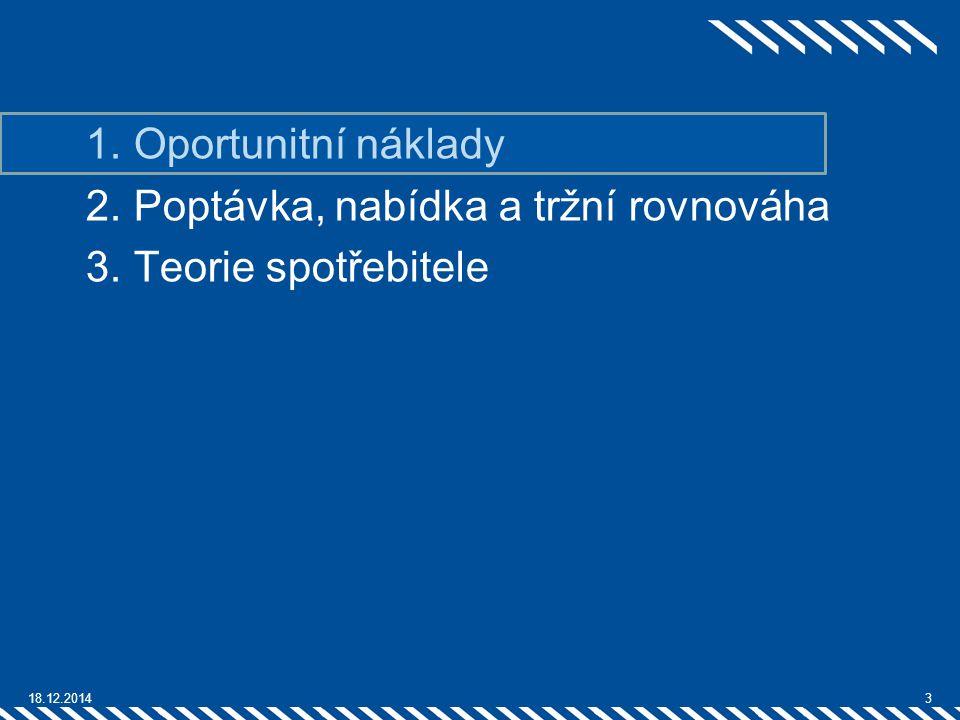 1.Oportunitní náklady 2.Poptávka, nabídka a tržní rovnováha 3.Teorie spotřebitele 18.12.20143