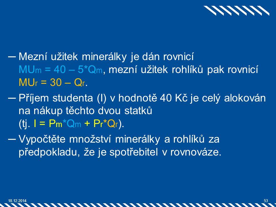 ─Mezní užitek minerálky je dán rovnicí MU m = 40 – 5*Q m, mezní užitek rohlíků pak rovnicí MU r = 30 – Q r. ─Příjem studenta (I) v hodnotě 40 Kč je ce