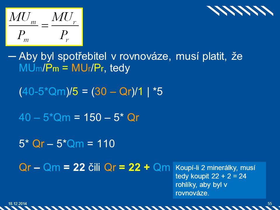 ─Aby byl spotřebitel v rovnováze, musí platit, že MU m /P m = MU r /P r, tedy (40-5*Qm)/5 = (30 – Qr)/1 | *5 40 – 5*Qm = 150 – 5* Qr 5* Qr – 5*Qm = 11
