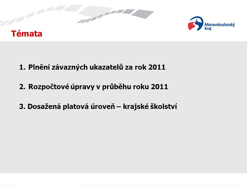 Témata 1.Plnění závazných ukazatelů za rok 2011 2.Rozpočtové úpravy v průběhu roku 2011 3. Dosažená platová úroveň – krajské školství