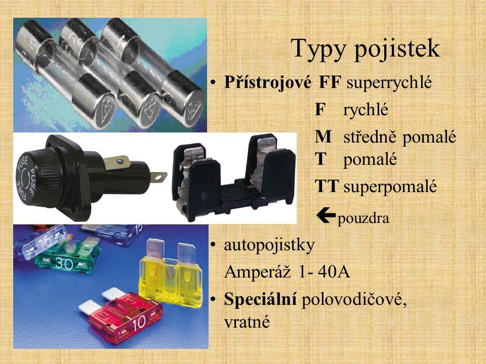 Typy pojistek Přístrojové FF superrychlé F rychlé Mstředně pomalé Tpomalé TTsuperpomalé  pouzdra autopojistky Amperáž 1- 40A Speciální polovodičové,