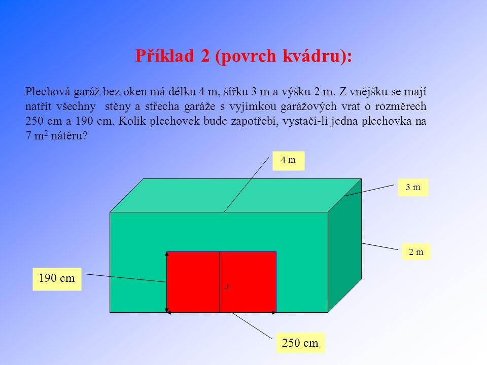 Řešení příkladu 1: 25 m 10 m 425 000 l x y 2 m a=25m b=10m c=2m V vody =425 000l=425 000dm 3 =425m 3 y…výška vody v bazénu x…zbývající výška V vody =a*b*y y=V vody /(a*b) y=425/(25*10) y=1,7 m x=c-y x=2-1,7 x=0,3m Výška vody v bazénu sahá 0,3m pod okraj.