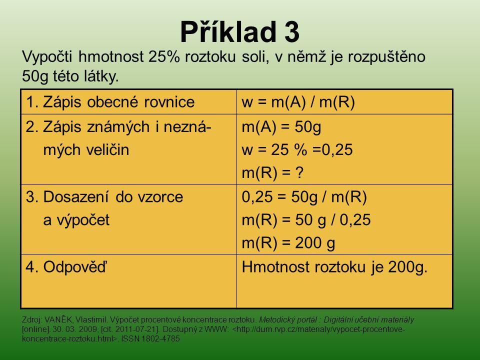 Příklad 3 1. Zápis obecné rovnicew = m(A) / m(R) 2. Zápis známých i nezná- mých veličin m(A) = 50g w = 25 % =0,25 m(R) = ? 3. Dosazení do vzorce a výp