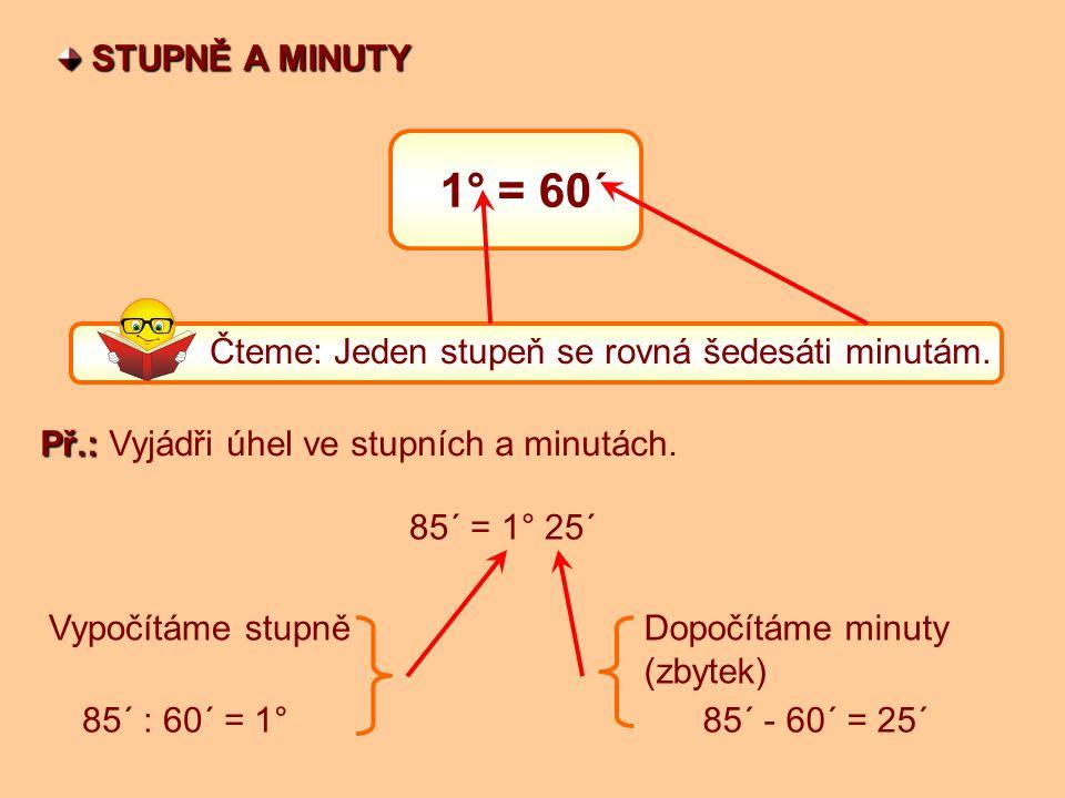 1° = 60´ STUPNĚ A MINUTY STUPNĚ A MINUTY Čteme: Jeden stupeň se rovná šedesáti minutám.