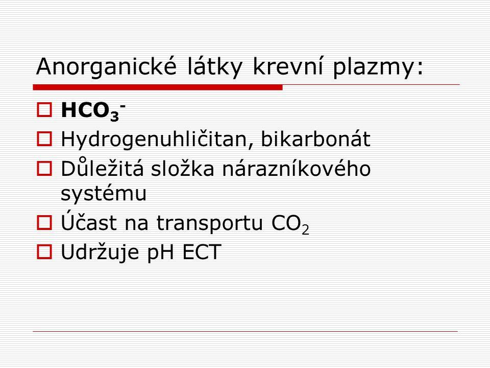 Anorganické látky krevní plazmy:  HCO 3 -  Hydrogenuhličitan, bikarbonát  Důležitá složka nárazníkového systému  Účast na transportu CO 2  Udržuj