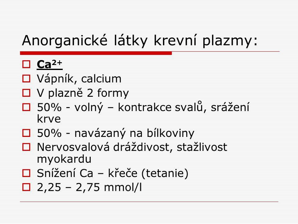 Anorganické látky krevní plazmy:  Ca 2+  Vápník, calcium  V plazně 2 formy  50% - volný – kontrakce svalů, srážení krve  50% - navázaný na bílkov