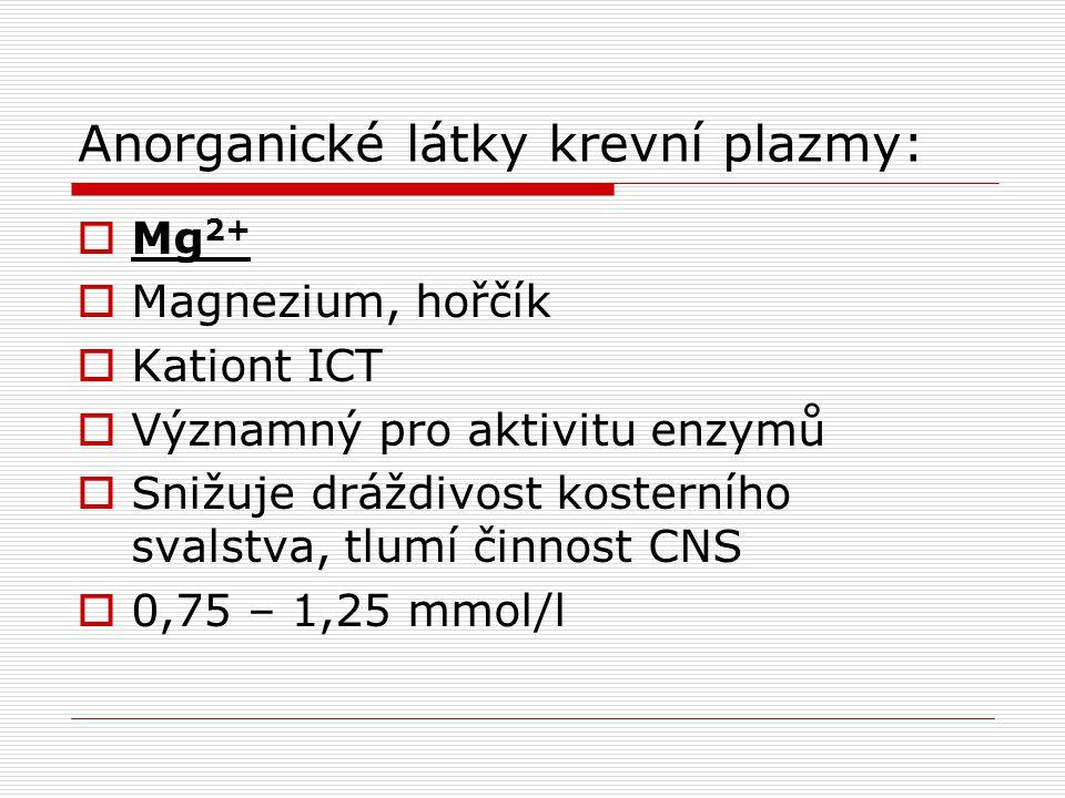 Anorganické látky krevní plazmy:  Mg 2+  Magnezium, hořčík  Kationt ICT  Významný pro aktivitu enzymů  Snižuje dráždivost kosterního svalstva, tl