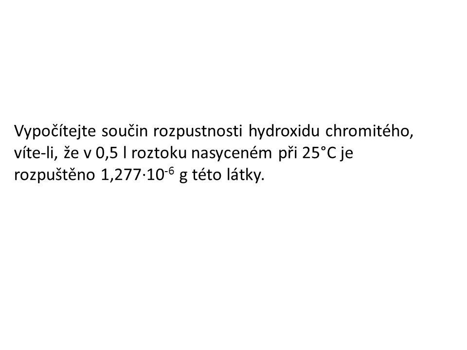 Vypočítejte součin rozpustnosti hydroxidu chromitého, víte-li, že v 0,5 l roztoku nasyceném při 25°C je rozpuštěno 1,277·10 -6 g této látky.