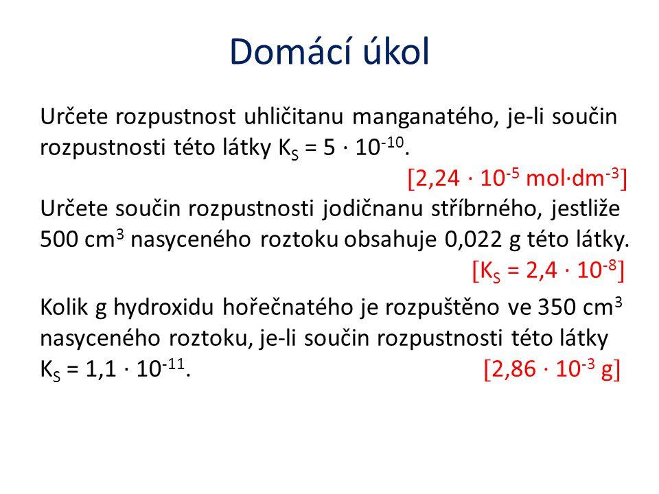 Domácí úkol Určete rozpustnost uhličitanu manganatého, je-li součin rozpustnosti této látky K S = 5 ∙ 10 -10.  2,24 ∙ 10 -5 mol∙dm -3  Určete součin