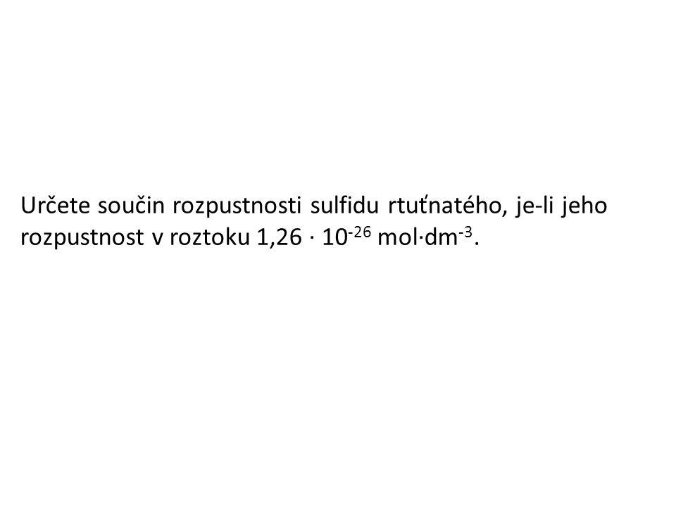Určete součin rozpustnosti sulfidu rtuťnatého, je-li jeho rozpustnost v roztoku 1,26 · 10 -26 mol·dm -3.