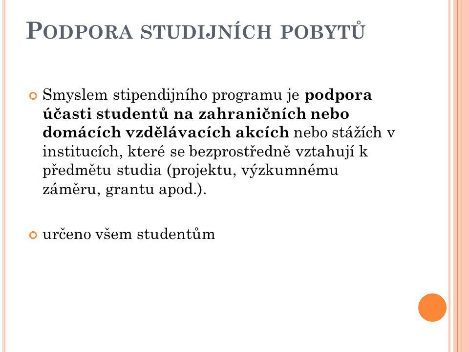 P ODPORA STUDIJNÍCH POBYTŮ Smyslem stipendijního programu je podpora účasti studentů na zahraničních nebo domácích vzdělávacích akcích nebo stážích v institucích, které se bezprostředně vztahují k předmětu studia (projektu, výzkumnému záměru, grantu apod.).