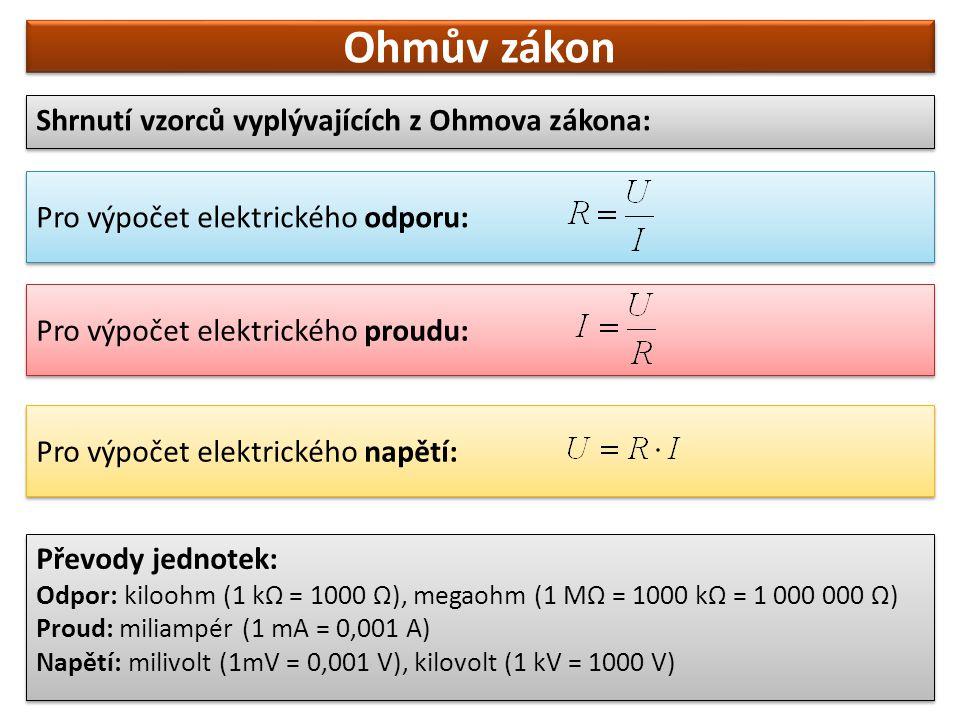 Ohmův zákon Shrnutí vzorců vyplývajících z Ohmova zákona: Pro výpočet elektrického odporu: Pro výpočet elektrického proudu: Pro výpočet elektrického n