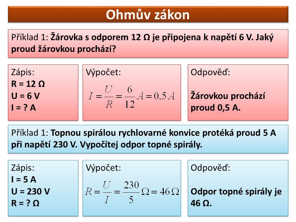 Ohmův zákon Příklad 1: Žárovka s odporem 12 Ω je připojena k napětí 6 V. Jaký proud žárovkou prochází? Zápis: R = 12 Ω U = 6 V I = ? A Zápis: R = 12 Ω