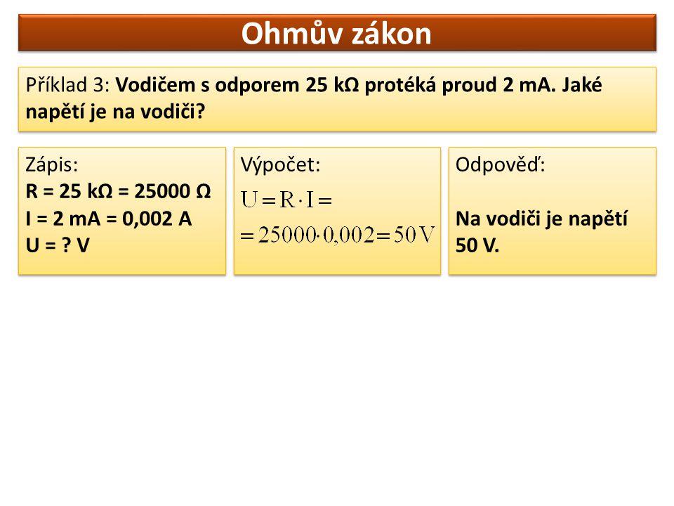 Ohmův zákon Příklad 3: Vodičem s odporem 25 kΩ protéká proud 2 mA. Jaké napětí je na vodiči? Zápis: R = 25 kΩ = 25000 Ω I = 2 mA = 0,002 A U = ? V Záp