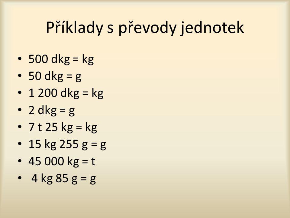 Příklady s převody jednotek 500 dkg = kg 50 dkg = g 1 200 dkg = kg 2 dkg = g 7 t 25 kg = kg 15 kg 255 g = g 45 000 kg = t 4 kg 85 g = g