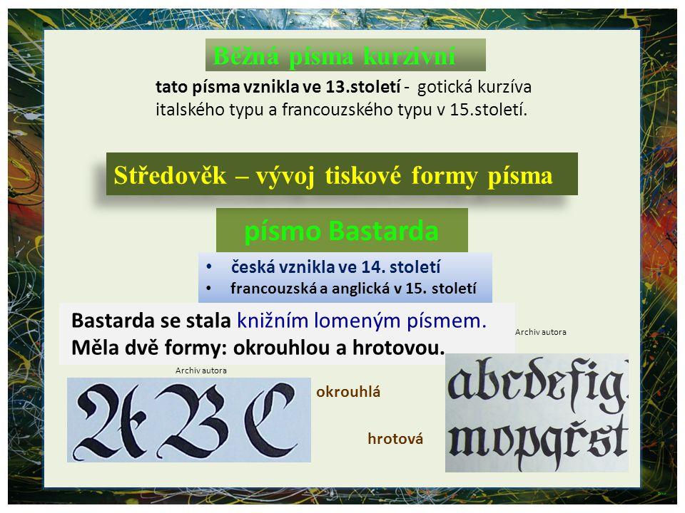 3 Běžná písma kurzivní Bastarda se stala knižním lomeným písmem. Měla dvě formy: okrouhlou a hrotovou. tato písma vznikla ve 13.století - gotická kurz