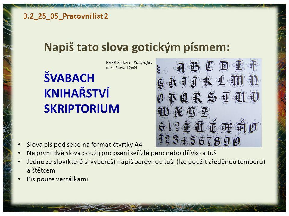 3.2_25_05_Pracovní list 2 Napiš tato slova gotickým písmem: ŠVABACH KNIHAŘSTVÍ SKRIPTORIUM Slova piš pod sebe na formát čtvrtky A4 Na první dvě slova