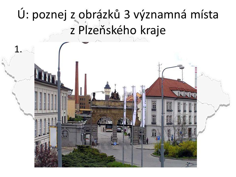 Ú: poznej z obrázků 3 významná místa z Plzeňského kraje 1.