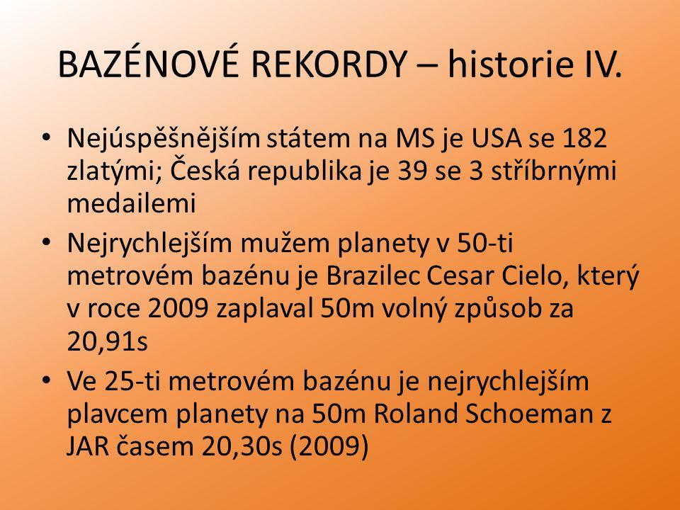 BAZÉNOVÉ REKORDY – historie IV. Nejúspěšnějším státem na MS je USA se 182 zlatými; Česká republika je 39 se 3 stříbrnými medailemi Nejrychlejším mužem