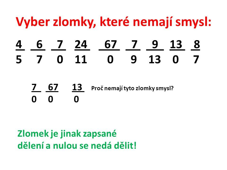 Vyber zlomky, které nemají smysl: 4 6 7 24 67 7 9 13 8 5 7 0 11 0 9 13 0 7 7 67 13 Proč nemají tyto zlomky smysl? 0 0 0 Zlomek je jinak zapsané dělení