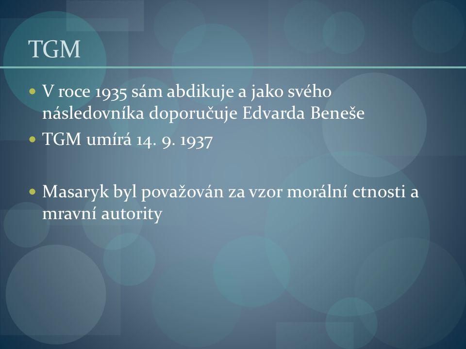 TGM V roce 1935 sám abdikuje a jako svého následovníka doporučuje Edvarda Beneše TGM umírá 14. 9. 1937 Masaryk byl považován za vzor morální ctnosti a