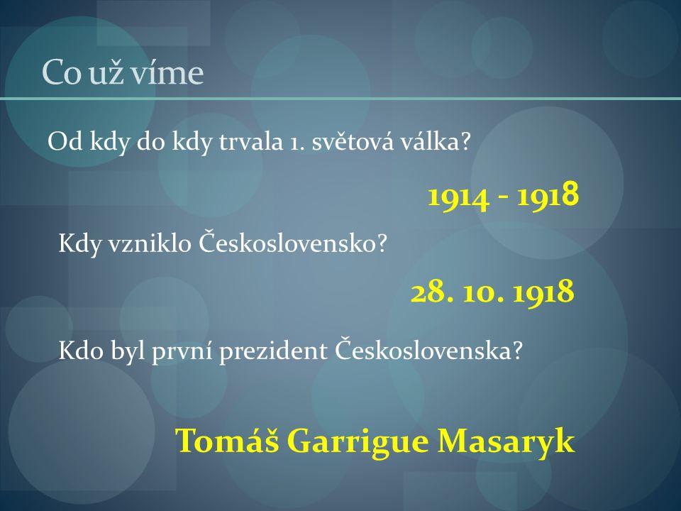 Co už víme Od kdy do kdy trvala 1. světová válka? Kdo byl první prezident Československa? Kdy vzniklo Československo? 1914 - 191 8 28. 10. 1918 Tomáš