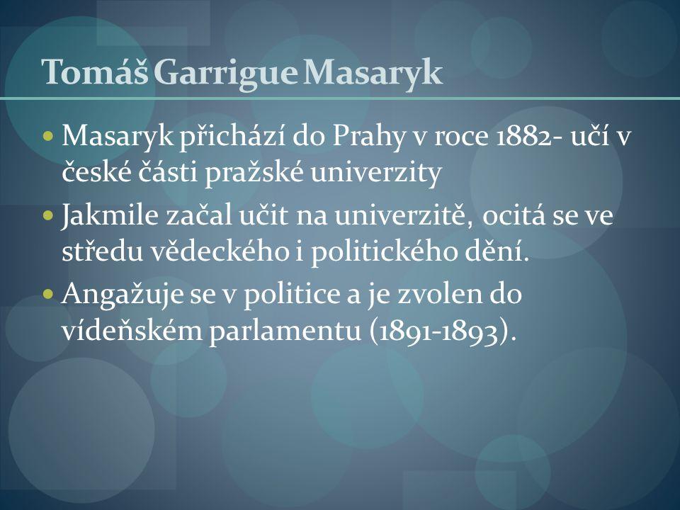 Tomáš Garrigue Masaryk Masaryk přichází do Prahy v roce 1882- učí v české části pražské univerzity Jakmile začal učit na univerzitě, ocitá se ve střed