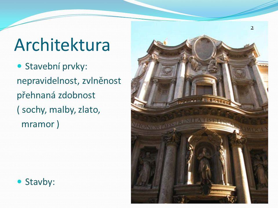 Architektura Stavební prvky: nepravidelnost, zvlněnost přehnaná zdobnost ( sochy, malby, zlato, mramor ) Stavby: 2