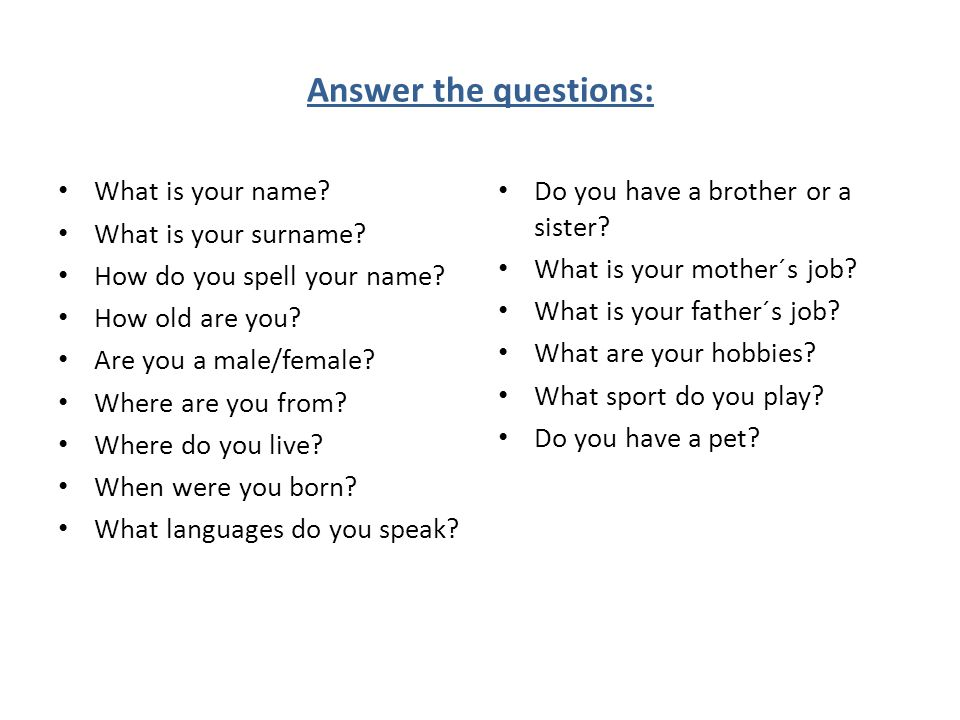 Answer the questions: What is your name. What is your surname.