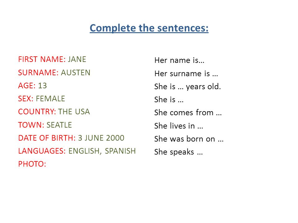 Complete the sentences: FIRST NAME: JANE SURNAME: AUSTEN AGE: 13 SEX: FEMALE COUNTRY: THE USA TOWN: SEATLE DATE OF BIRTH: 3 JUNE 2000 LANGUAGES: ENGLISH, SPANISH PHOTO: Her name is… Her surname is … She is … years old.