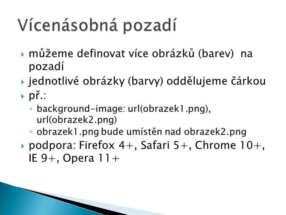  můžeme definovat více obrázků (barev) na pozadí  jednotlivé obrázky (barvy) oddělujeme čárkou  př.: ◦ background-image: url(obrazek1.png), url(obrazek2.png) ◦ obrazek1.png bude umístěn nad obrazek2.png  podpora: Firefox 4+, Safari 5+, Chrome 10+, IE 9+, Opera 11+