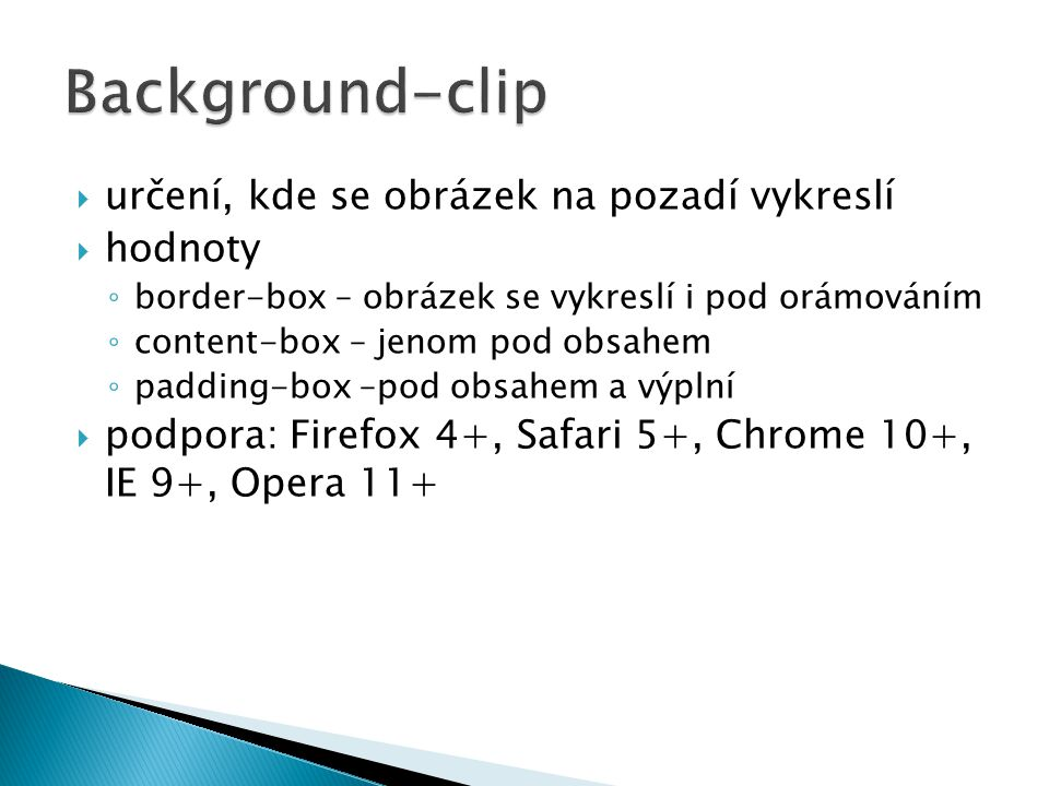  určení, kde se obrázek na pozadí vykreslí  hodnoty ◦ border-box – obrázek se vykreslí i pod orámováním ◦ content-box – jenom pod obsahem ◦ padding-box –pod obsahem a výplní  podpora: Firefox 4+, Safari 5+, Chrome 10+, IE 9+, Opera 11+