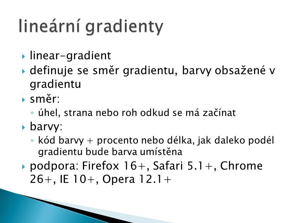  linear-gradient  definuje se směr gradientu, barvy obsažené v gradientu  směr: ◦ úhel, strana nebo roh odkud se má začínat  barvy: ◦ kód barvy + procento nebo délka, jak daleko podél gradientu bude barva umístěna  podpora: Firefox 16+, Safari 5.1+, Chrome 26+, IE 10+, Opera 12.1+