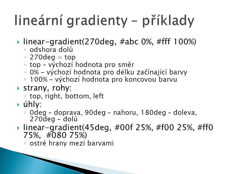  linear-gradient(270deg, #abc 0%, #fff 100%) ◦ odshora dolů ◦ 270deg = top ◦ top – výchozí hodnota pro směr ◦ 0% - výchozí hodnota pro délku začínající barvy ◦ 100% - výchozí hodnota pro koncovou barvu  strany, rohy: ◦ top, right, bottom, left  úhly: ◦ 0deg – doprava, 90deg – nahoru, 180deg – doleva, 270deg - dolů  linear-gradient(45deg, #00f 25%, #f00 25%, #ff0 75%, #080 75%) ◦ ostré hrany mezi barvami