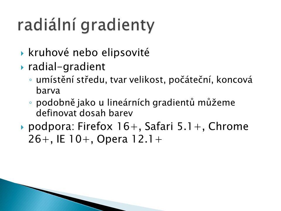  kruhové nebo elipsovité  radial-gradient ◦ umístění středu, tvar velikost, počáteční, koncová barva ◦ podobně jako u lineárních gradientů můžeme definovat dosah barev  podpora: Firefox 16+, Safari 5.1+, Chrome 26+, IE 10+, Opera 12.1+