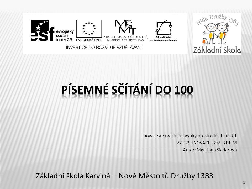 Název vzdělávacího materiáluPísemné sčítání do 100 Číslo vzdělávacího materiáluVY_32_INOVACE_392_3TR_M Číslo šablonyIII/2 AutorJana Siederová, Mgr.