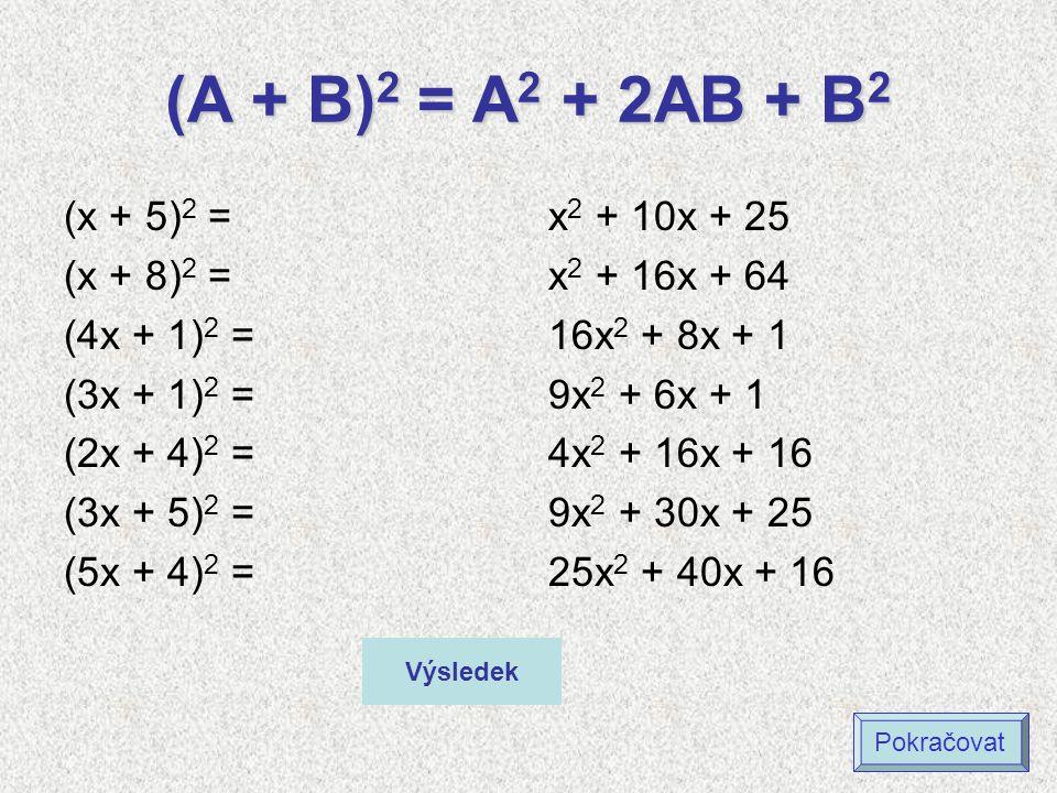 (A + B) 2 = A 2 + 2AB + B 2 (x + 5) 2 = (x + 8) 2 = (4x + 1) 2 = (3x + 1) 2 = (2x + 4) 2 = (3x + 5) 2 = (5x + 4) 2 = x 2 + 10x + 25 x 2 + 16x + 64 16x 2 + 8x + 1 9x 2 + 6x + 1 4x 2 + 16x + 16 9x 2 + 30x + 25 25x 2 + 40x + 16 Výsledek Pokračovat