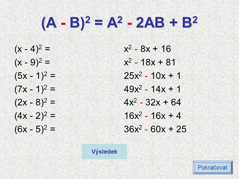 (A - B) 2 = A 2 - 2AB + B 2 (x - 4) 2 = (x - 9) 2 = (5x - 1) 2 = (7x - 1) 2 = (2x - 8) 2 = (4x - 2) 2 = (6x - 5) 2 = x 2 - 8x + 16 x 2 - 18x + 81 25x 2 - 10x + 1 49x 2 - 14x + 1 4x 2 - 32x + 64 16x 2 - 16x + 4 36x 2 - 60x + 25 Výsledek Pokračovat