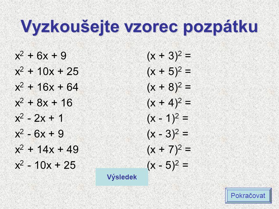 Vyzkoušejte vzorec pozpátku (x + 3) 2 = (x + 5) 2 = (x + 8) 2 = (x + 4) 2 = (x - 1) 2 = (x - 3) 2 = (x + 7) 2 = (x - 5) 2 = x 2 + 6x + 9 x 2 + 10x + 25 x 2 + 16x + 64 x 2 + 8x + 16 x 2 - 2x + 1 x 2 - 6x + 9 x 2 + 14x + 49 x 2 - 10x + 25 Výsledek Pokračovat