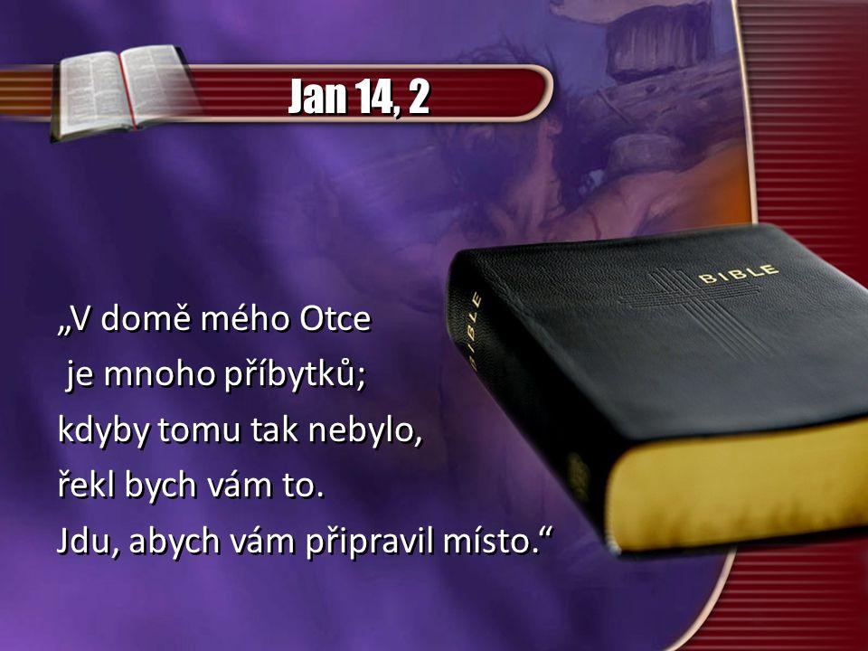 """Jan 14, 2 """"V domě mého Otce je mnoho příbytků; kdyby tomu tak nebylo, řekl bych vám to. Jdu, abych vám připravil místo."""" """"V domě mého Otce je mnoho př"""