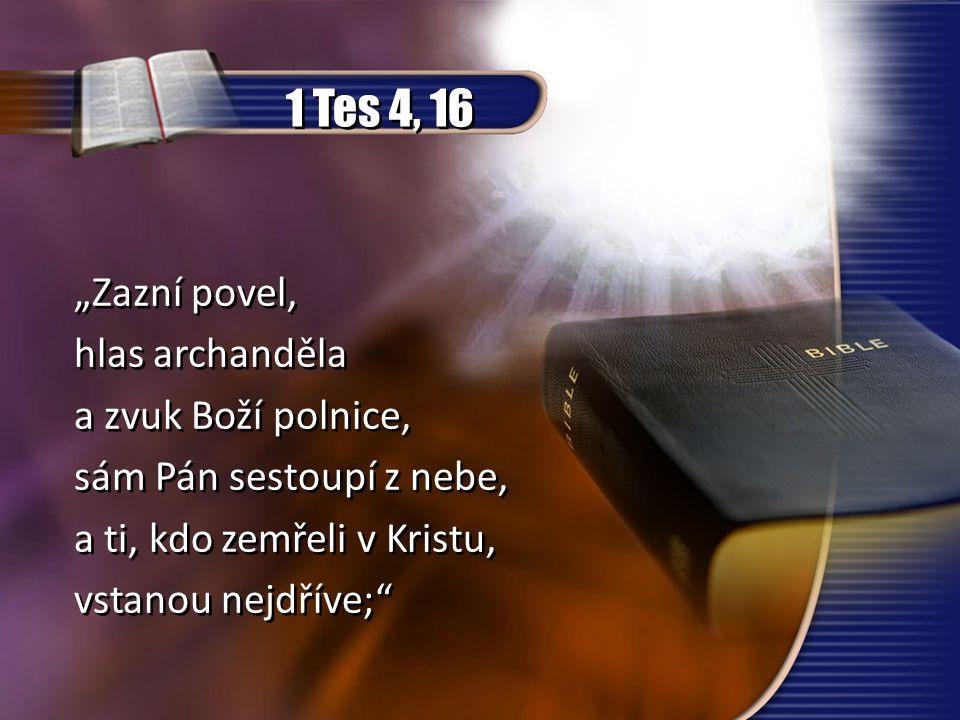 """1 Tes 4, 16 """"Zazní povel, hlas archanděla a zvuk Boží polnice, sám Pán sestoupí z nebe, a ti, kdo zemřeli v Kristu, vstanou nejdříve;"""" """"Zazní povel, h"""