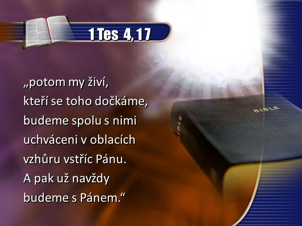 """1 Tes 4, 1 7 """"potom my živí, kteří se toho dočkáme, budeme spolu s nimi uchváceni v oblacích vzhůru vstříc Pánu. A pak už navždy budeme s Pánem."""" """"pot"""