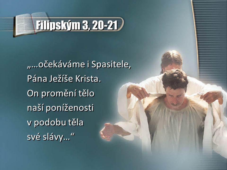 """Filipským 3, 20-21 """"…očekáváme i Spasitele, Pána Ježíše Krista. On promění tělo naší poníženosti v podobu těla své slávy…"""" """"…očekáváme i Spasitele, Pá"""