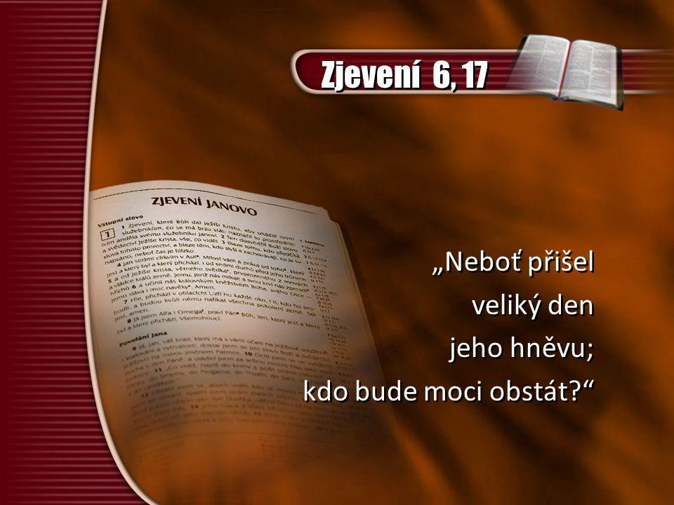 """""""Neboť přišel veliký den jeho hněvu; kdo bude moci obstát?"""" """"Neboť přišel veliký den jeho hněvu; kdo bude moci obstát?"""" Zjevení 6, 17"""