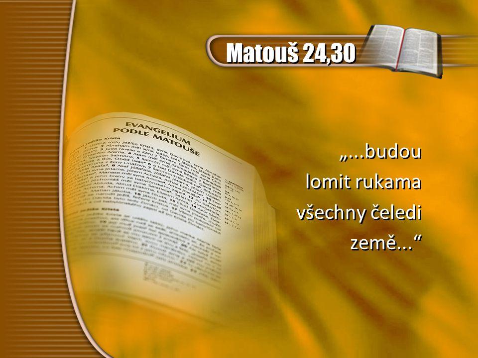 """Matouš 24,30 """"...budou lomit rukama všechny čeledi země..."""" """"...budou lomit rukama všechny čeledi země..."""""""