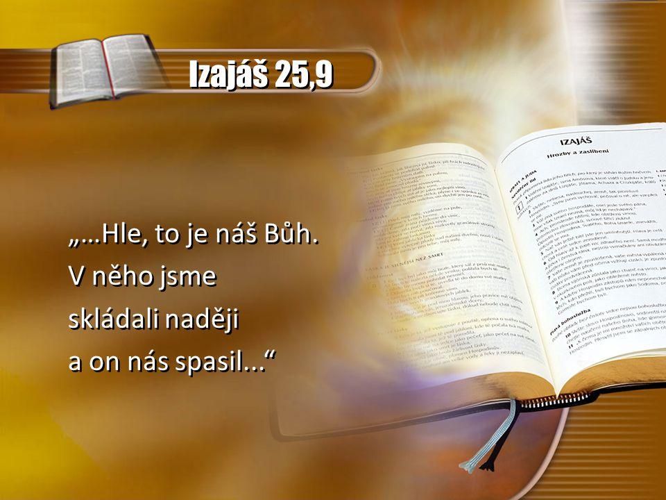 """Izajáš 25,9 """"…Hle, to je náš Bůh. V něho jsme skládali naději a on nás spasil..."""" """"…Hle, to je náš Bůh. V něho jsme skládali naději a on nás spasil..."""