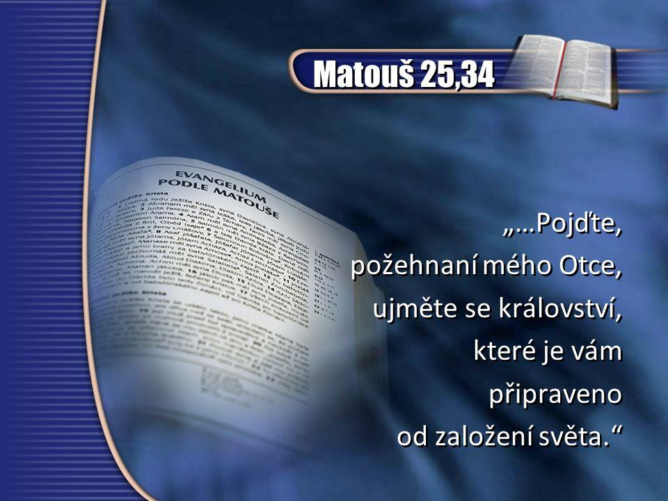 """Matouš 25,34 """"…Pojďte, požehnaní mého Otce, ujměte se království, které je vám připraveno od založení světa."""" """"…Pojďte, požehnaní mého Otce, ujměte se"""