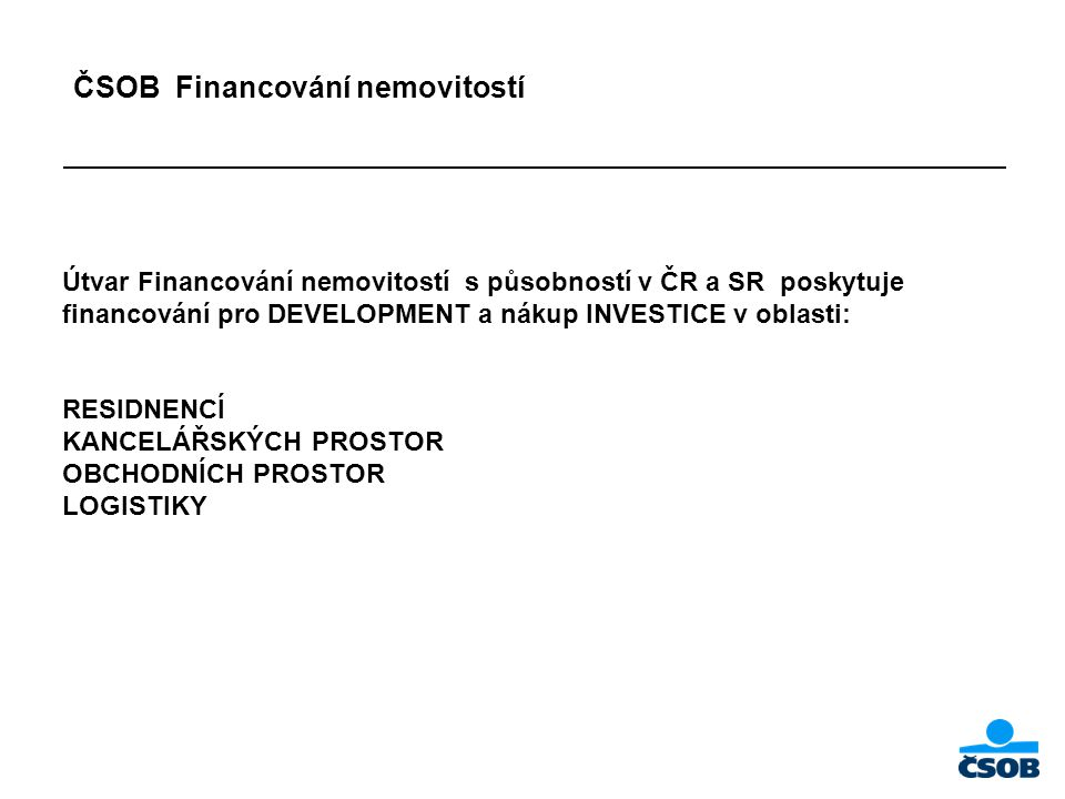 ČSOB Financování nemovitostí Útvar Financování nemovitostí s působností v ČR a SR poskytuje financování pro DEVELOPMENT a nákup INVESTICE v oblasti: RESIDNENCÍ KANCELÁŘSKÝCH PROSTOR OBCHODNÍCH PROSTOR LOGISTIKY