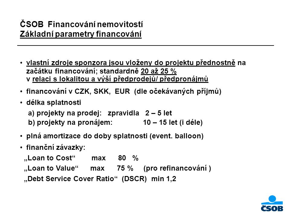 ČSOB Financování nemovitostí Základní parametry financování vlastní zdroje sponzora jsou vloženy do projektu přednostně na začátku financování; standardně 20 až 25 % v relaci s lokalitou a výší předprodejů/ předpronájmů financování v CZK, SKK, EUR (dle očekávaných příjmů) délka splatnosti a) projekty na prodej: zpravidla 2 – 5 let b) projekty na pronájem: 10 – 15 let (i déle) plná amortizace do doby splatnosti (event.